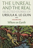 The Unreal and the Real, Volume One: Where on Earth by Ursula K. Le Guin (Small Beer Press, 2012)